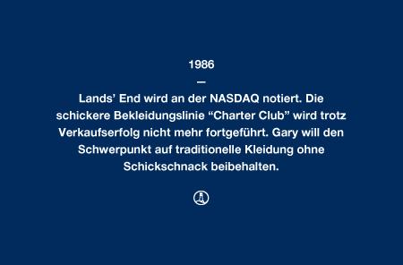 """1986 - Lands' End wird an der NASDAQ notiert. Die schickere Bekleidungslinie """"Charter Club"""" wird trotz Verkaufserfolg nicht mehr fortgeführt. Gary will den Schwerpunkt auf traditionelle Kleidung ohne Schickschnack beibehalten."""