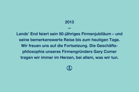 2013 - Lands' End feiert sein 50-jähriges Firmenjubiläum – und seine bemerkenswerte Reise bis zum heutigen Tage. Wir freuen uns auf die Fortsetzung. Die Geschäftsphilosophie unseres Firmengründers Gary Comer tragen wir immer im Herzen, bei allem, was wir tun.
