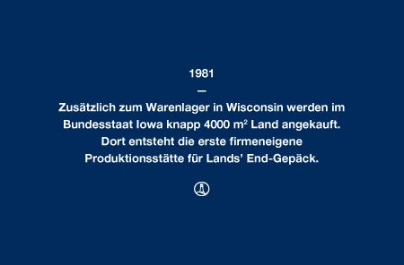 1981 - Zusätzlich zum Warenlager in Wisconsin werden im Bundesstaat Iowa knapp 4000 m² Land angekauft. Dort entsteht die erste firmeneigene Produktionsstätte für Lands' End-Gepäck.