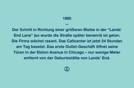 """1980 - Der Schritt in Richtung einer größeren Bleibe in der """"Lands' End Lane"""" (so wurde die Straße später benannt) ist getan. Die Firma wächst rasant. Das Callcenter ist jetzt 24 Stunden am Tag besetzt. Das erste Outlet-Geschäft öffnet seine Türen in der Elston Avenue in Chicago – nur wenige Meter entfernt von der Geburtsstätte von Lands' End."""