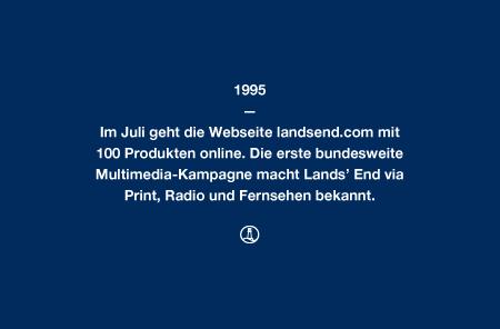 1995 - Im Juli geht die Webseite landsend.com mit 100 Produkten online. Die erste bundesweite Multimedia-Kampagne macht Lands' End via Print, Radio und Fernsehen bekannt.