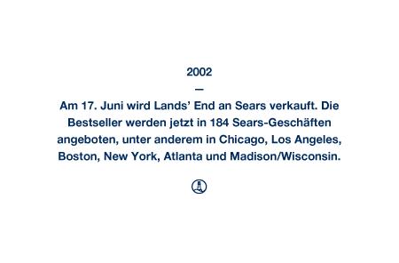2002 - Am 17. Juni wird Lands' End an Sears verkauft. Die Bestseller werden jetzt in 184 Sears-Geschäften angeboten, unter anderem in Chicago, Los Angeles, Boston, New York, Atlanta und Madison/Wisconsin.