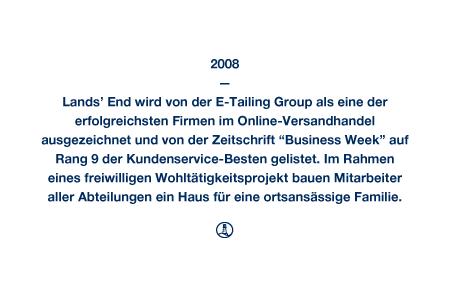"""2008 - Lands' End wird von der E-Tailing Group als eine der erfolgreichsten Firmen im Online-Versandhandel ausgezeichnet und von der Zeitschrift """"Business Week"""" auf Rang 9 der Kundenservice-Besten gelistet. Im Rahmen eines freiwilligen Wohltätigkeitsprojekt bauen Mitarbeiter aller Abteilungen ein Haus für eine ortsansässige Familie."""