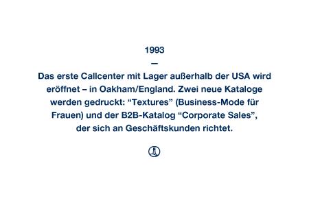 """1993 - Das erste Callcenter mit Lager außerhalb der USA wird eröffnet – in Oakham/England. Zwei neue Kataloge werden gedruckt: """"Textures"""" (Business-Mode für Frauen) und der B2B-Katalog """"Corporate Sales"""", der sich an Geschäftskunden richtet."""