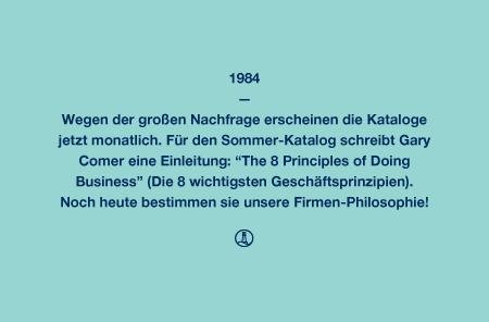"""1984 - Wegen der großen Nachfrage erscheinen die Kataloge jetzt monatlich. Für den Sommer-Katalog schreibt Gary Comer eine Einleitung: """"The 8 Principles of Doing Business"""" (Die 8 wichtigsten Geschäftsprinzipien). Noch heute bestimmen sie unsere Firmen-Philosophie!"""