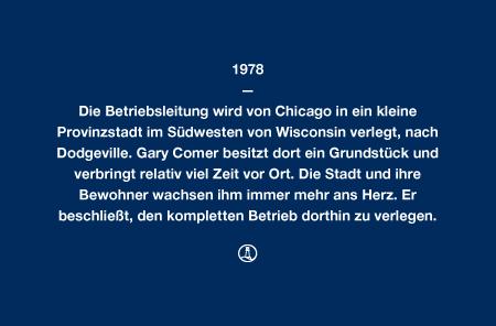 1978 - Die Betriebsleitung wird von Chicago in ein kleine Provinzstadt im Südwesten von Wisconsin verlegt, nach Dodgeville. Gary Comer besitzt dort ein Grundstück und verbringt relativ viel Zeit vor Ort. Die Stadt und ihre Bewohner wachsen ihm immer mehr ans Herz. Er beschließt, den kompletten Betrieb dorthin zu verlegen.