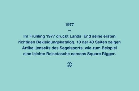1977 - Im Frühling 1977 druckt Lands' End seine ersten richtigen Bekleidungskatalog. 13 der 40 Seiten zeigen Artikel jenseits des Segelsports, wie zum Beispiel eine leichte Reisetasche namens Square Rigger.
