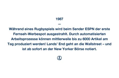 1987 - Während eines Rugbyspiels wird beim Sender ESPN der erste Fernseh-Werbespot ausgestrahlt. Durch automatisierten Arbeitsprozesse können mittlerweile bis zu 6000 Artikel am Tag produziert werden! Lands' End geht an die Wallstreet – und ist ab sofort an der New Yorker Börse notiert.