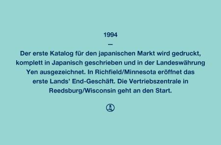 1994 - Der erste Katalog für den japanischen Markt wird gedruckt, komplett in Japanisch geschrieben und in der Landeswährung Yen ausgezeichnet. In Richfield/Minnesota eröffnet das erste Lands' End-Geschäft. Die Vertriebszentrale in Reedsburg/Wisconsin geht an den Start.