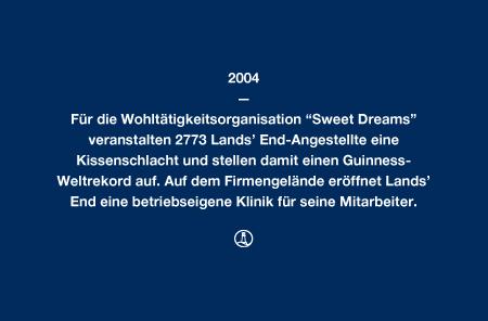 """2004 - Für die Wohltätigkeitsorganisation """"Sweet Dreams"""" veranstalten 2773 Lands' End-Angestellte eine Kissenschlacht und stellen damit einen Guinness-Weltrekord auf. Auf dem Firmengelände eröffnet Lands' End eine betriebseigene Klinik für seine Mitarbeiter."""