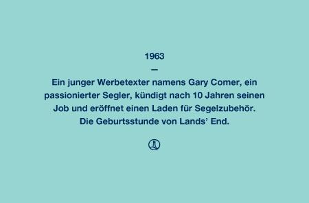 Lands' End 1963 - Ein junger Werbetexter namens Gary Comer, ein passionierter Segler, kündigt nach 10 Jahren seinen Job und eröffnet einen Laden für Segelzubehör. Die Geburtsstunde von Lands' End.