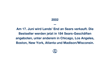 2002 - Am 17. Juni wird Lands' End an Sears verkauft. Die Bestseller werden jetzt in 184 Sears-Geschäften angeboten, unter anderem in Chicago, Los Angeles, Boston, New York, Atlanta und Madison/Wisconsin.