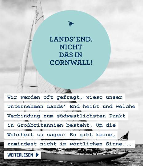 Lands' End - Nicht das in Cornwall! Wir werden oft gefragt, wieso unser Unternehmen Lands' End heißt und welche Verbindung zum südwestlichsten Punkt in Großbritannien bestehen könnte. Um die Wahrheit zu sagen: Es besteht keine, zumindest nicht im wörtlichen Sinne... Weiterlesen